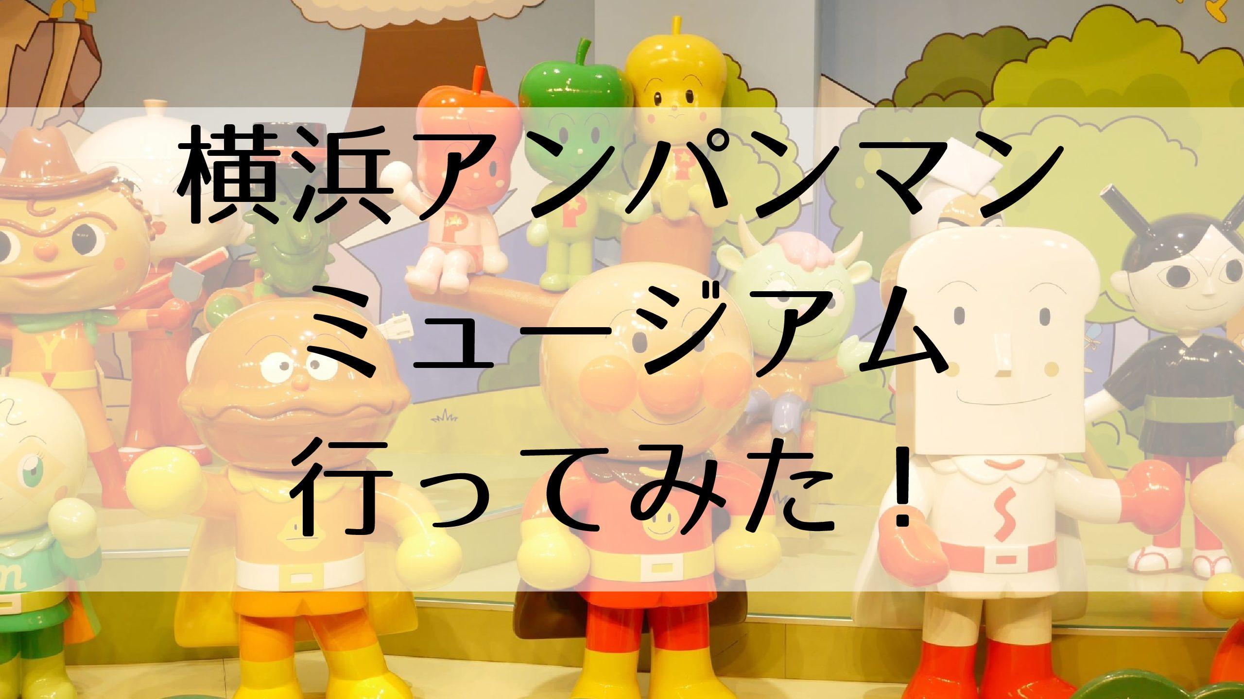 横浜アンパンマンミュージアム体験レビュー営業時間料金アクセス